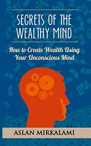 Secrets of the Wealthy Mind: How to create wealth using your Unconscious mind