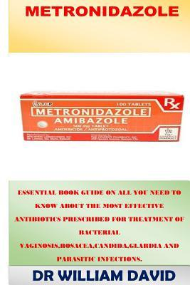 Metronidazole: Essential Book Guide on All You Need to Know about the Most Effective Antibiotics Prescribed for Treatment of Bacterial Vaginosis, Rosacea, Candida, Glardia and Parasitic Infections.