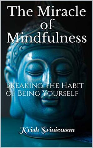 The Miracle of Mindfulness: Breaking The Habit of Being Yourself