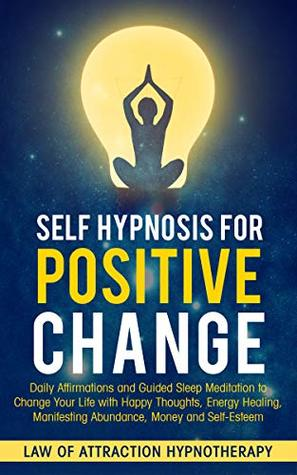 Self Hypnosis for Positive Change: Daily Affirmations and Guided Sleep Meditation to Change Your Life with Happy Thoughts, Energy Healing, Manifesting Abundance, Money and Self-Esteem