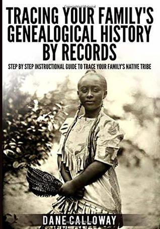 Tracing Your Family's Genealogical History By Records: Step By Step Instructional Guide To Trace Your Family's Native Tribe
