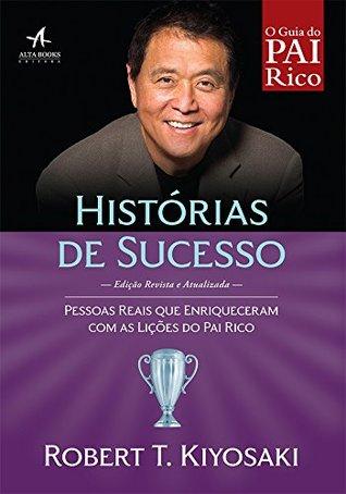 Histórias de Sucesso. Pessoas Reais que Enriqueceram com as Lições do Pai Rico