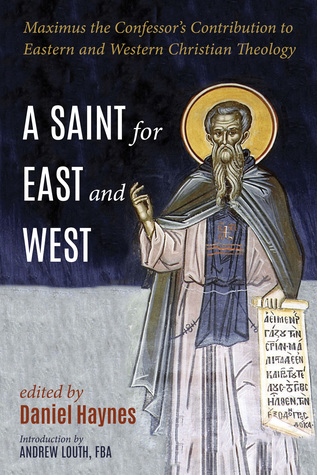 A Saint for East and West: Maximus the Confessor's Contribution to Eastern and Western Christian Theology