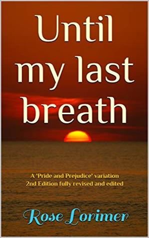 Until my Last Breath: A 'Pride and Prejudice' variation 2nd Edition fully revised and edited