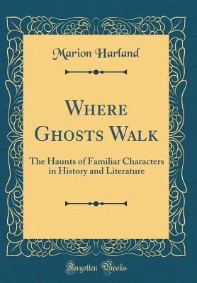 Where Ghosts Walk: The Haunts of Familiar Characters in History and Literature (Classic Reprint)