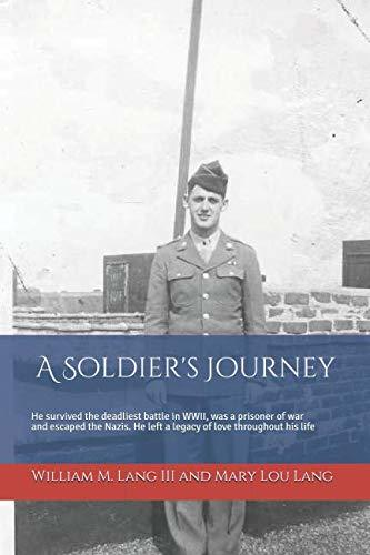 A Soldier's Journey: He survived the deadliest battle in WWII, was a prisoner of war and escaped the Nazis, and left a lasting legacy of love throughout his life