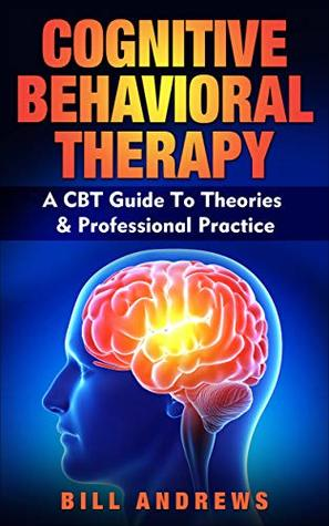 Cognitive Behavioral Therapy (CBT) : A CBT Guide To Theories & Professional Practice