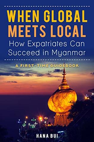 When Global Meets Local - How Expatriates Can Succeed In Myanmar?: First-Time Guidebook
