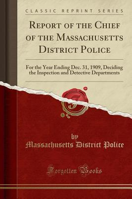 Report of the Chief of the Massachusetts District Police: For the Year Ending Dec. 31, 1909, Deciding the Inspection and Detective Departments