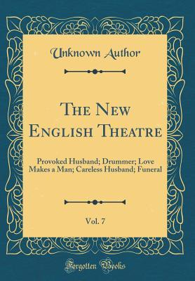 The New English Theatre, Volume 7: Provoked Husband; Drummer; Love Makes a Man; Careless Husband; Funeral