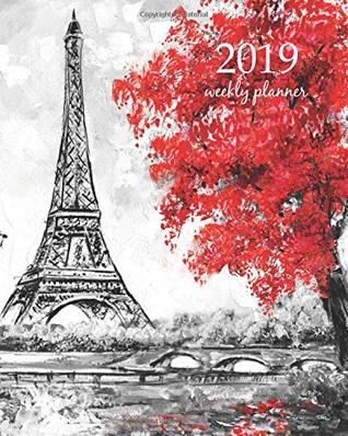2019 Weekly Planner: Calendar Schedule Organizer Appointment Journal Notebook and Action day pairs france art design