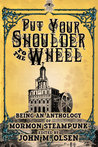 put your shoulder to the wheel (a mormon steampunk anthology, #2)