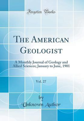 The American Geologist, Vol. 27: A Monthly Journal of Geology and Allied Sciences; January to June, 1901