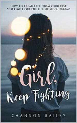 Girl, Keep Fighting!: How to Break Free from Your Past and Fight for the Life of Your Dreams