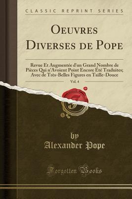 Oeuvres Diverses de Pope, Vol. 4: Revue Et Augment�e d'Un Grand Nombre de Pi�ces Qui n'Avoient Point Encore �t� Traduites; Avec de Tr�s-Belles Figures En Taille-Douce