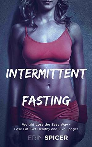 Intermittent Fasting: Weight Loss the Easy Way - Lose Fat, Get Healthy and Live Longer