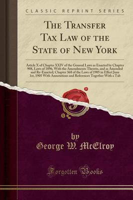 The Transfer Tax Law of the State of New York: Article X of Chapter XXIV of the General Laws as Enacted by Chapter 908, Laws of 1896, with the Amendments Thereto, and as Amended and Re-Enacted; Chapter 368 of the Laws of 1905 in Effect June 1st, 1905 with