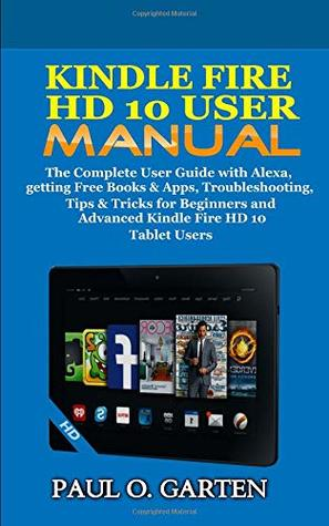 Kindle Fire HD 10 User Manual: The Complete User Guide with Alexa, getting Free Books & Apps, Troubleshooting, Tips & Tricks for Beginners and Advanced Kindle Fire HD 10 Tablet Users