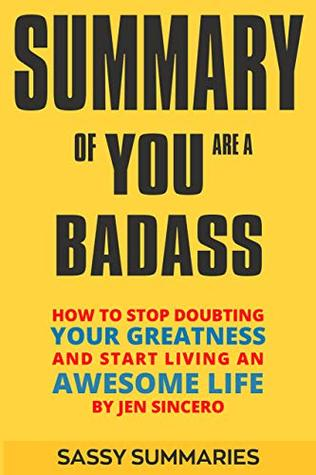 Summary of YOU ARE A BADASS BY JEN SINCERO: How to Stop Doubting Your Greatness and Start Living an Awesome Life