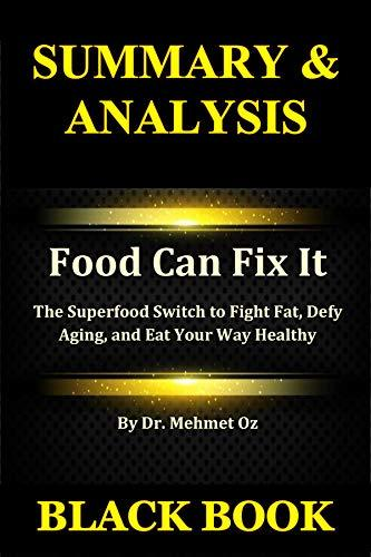 Summary & Analysis: Food Can Fix It By Dr. Mehmet Oz : The Superfood Switch to Fight Fat, Defy Aging, and Eat Your Way Healthy