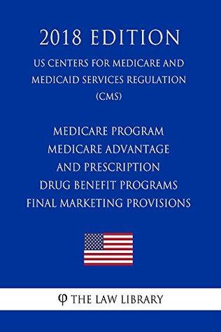 Medicare Program - Medicare Advantage and Prescription Drug Benefit Programs - Final Marketing Provisions (US Centers for Medicare and Medicaid Services Regulation) (CMS) (2018 Edition)