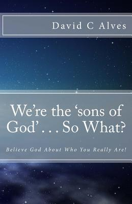 Books downloader for mobile We're the 'sons of God' . . . So What?: Believe God about Who You Really Are! PDF 1507890303