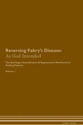 Reversing Fabry's Disease: As God Intended The Raw Vegan Plant-Based Detoxification & Regeneration Workbook for Healing Patients. Volume 1