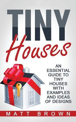 Tiny Houses: An Essential Guide to Tiny Houses with Examples and Ideas of Design