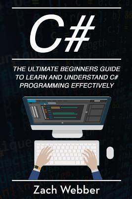 C#: The Ultimate Beginner's Guide to Learn and Understand C# Programming Effectively