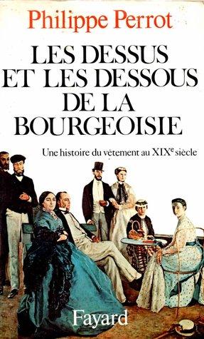 Les dessus et les dessous de la bourgeoisie: une histoire du vêtement au XIXe siècle