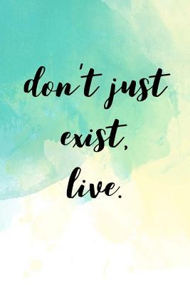Don't Just Exist, Live.: Motivational Quote on the Journal Cover Gift for Writers and Travelers 110 Pages of Lined Paper for Writing and Drawing Notebook with Quote on Cover Great Gift for Birthday Christmas Write Your Ideas