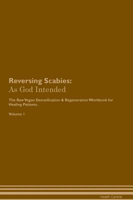 Reversing Scabies: As God Intended The Raw Vegan Plant-Based Detoxification & Regeneration Workbook for Healing Patients. Volume 1