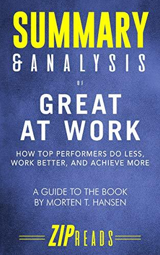 Summary & Analysis of Great at Work: How Top Performers Do Less, Work Better, and Achieve More | A Guide to the Book by Morten T. Hansen