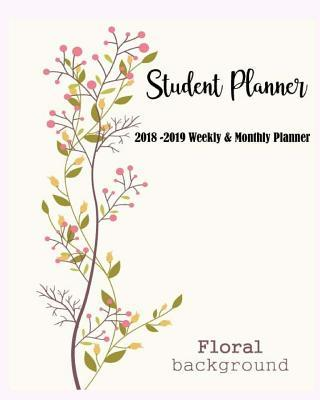 Student Planner: 2018-2019 Weekly & Monthly Planner: Daily, Weekly and Monthly Calendar Planner Academic Year August 2018 - July 2019