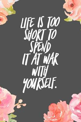 Life Is Too Short to Spend It It War with Yourself: Motivational Quote on the Journal Cover Gift for Writers and Travelers 110 Pages of Lined Paper for Writing and Drawing Notebook with Quote on Cover Great Gift for Birthday Christmas Write Your Ideas