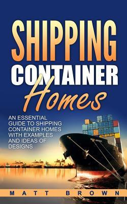 Shipping Container Homes: An Essential Guide to Shipping Container Homes with Examples and Ideas of Designs