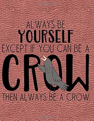 Always Be Yourself Except If You Can Be A Crow Then Always Be A Crow: Notebook, Journal, Diary Or Sketchbook With Wide Ruled Paper