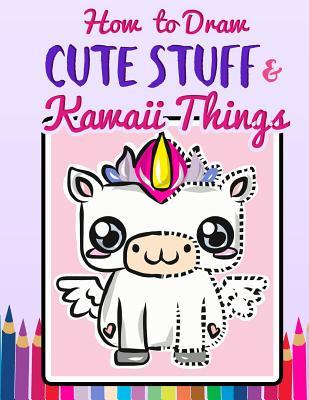 How to Draw Cute Stuff & Kawaii Things: A Quick & Easy Step by Step Drawing Book for Kids, Teens and Adults to Learn How to Draw Unicorns, Mermaids, Narwhals and More Adorable Doodles with Guided Tracing Practice