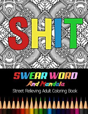 Shit: Swear Word and Mandala Street Relieving Adult Coloring Book: 30 Unique Swear Word Coloring Designs and Stress Relieving for Adult Relaxation, Meditation, and Happines