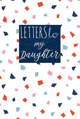 Letters to My Daughter: Cute Blank Lined Journal to Write Personal Messages to Your Little or Grown Up Girl - Fill the Book with Inspirational Thoughts, Words of Encouragement, Life Advice and Wisdom