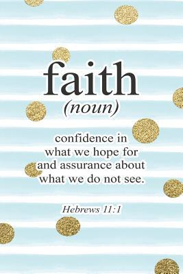 Faith (Noun) Confidence in What We Hope for and Assurance about What We Do Not See Hebrews 11: 1: Bible Verse Notebook with Christian Quote