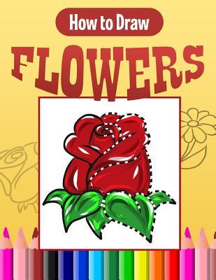 How To Draw Flowers A Quick Easy Step By Step Drawing Book For