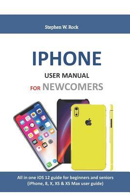 iPhone User Manual for Newcomers: All in One IOS 12 Guide for Beginners and Seniors (Iphone, 8, X, XS & XS Max User Guide)