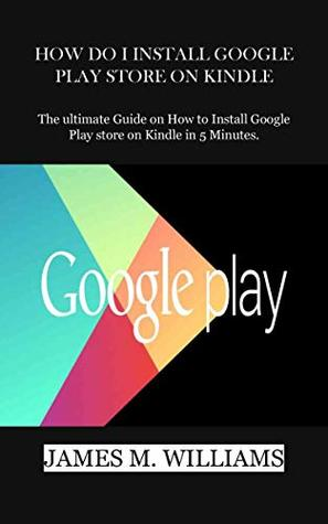 HOW DO I INSTALL GOOGLE PLAY STORE ON KINDLE: The ultimate Guide on How to Install Google Play store on Kindle in 5 Minutes.