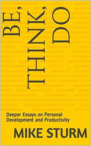 Be, Think, Do: Deeper Essays on Personal Development and Productivity