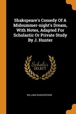Shakspeare's Comedy of a Midsummer-Night's Dream, with Notes, Adapted for Scholastic or Private Study by J. Hunter