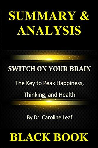 Summary & Analysis: Switch On Your Brain By Dr. Caroline Leaf : The Key to Peak Happiness, Thinking, and Health