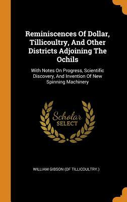 Reminiscences of Dollar, Tillicoultry, and Other Districts Adjoining the Ochils: With Notes on Progress, Scientific Discovery, and Invention of New Spinning Machinery