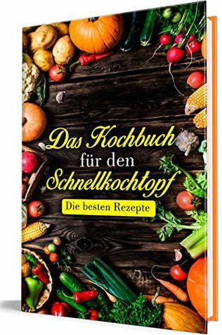 Das Kochbuch für den Schnellkochtopf: Die besten Rezepte