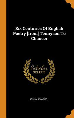 Six Centuries Of English Poetry [from] Tennyson To Chaucer